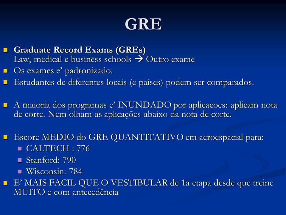 GRE Graduate Record Exams (GREs) Law, medical e business schools  Outro exame. Os exames e' padronizado.