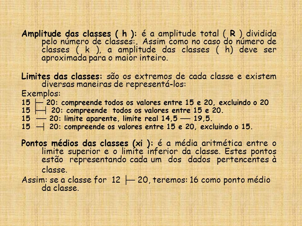 Amplitude das classes ( h ): é a amplitude total ( R ) dividida pelo número de classes:. Assim como no caso do número de classes ( k ), a amplitude das classes ( h) deve ser aproximada para o maior inteiro.
