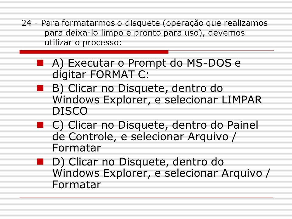 A) Executar o Prompt do MS-DOS e digitar FORMAT C: