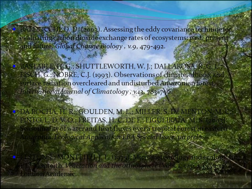 BALDOCCHI, D. D. (2003). Assessing the eddy covariance techniqe for evaluating carbon dioxide exchange rates of ecosystems; past, present and future. Global Change Biology , v.9,