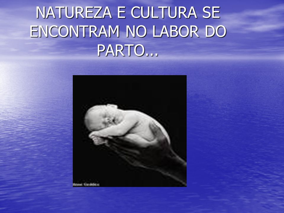 NATUREZA E CULTURA SE ENCONTRAM NO LABOR DO PARTO...