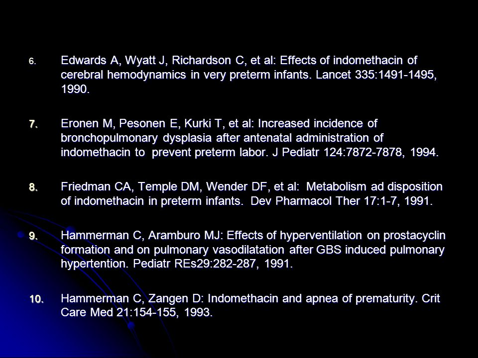 Edwards A, Wyatt J, Richardson C, et al: Effects of indomethacin of cerebral hemodynamics in very preterm infants. Lancet 335: , 1990.