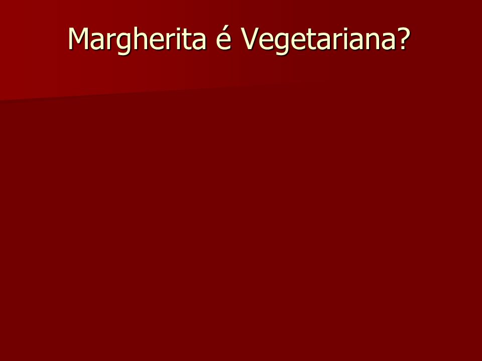 Margherita é Vegetariana