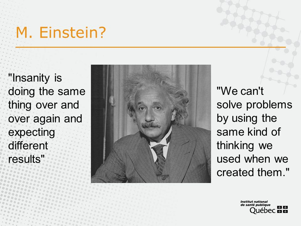 M. Einstein Insanity is doing the same thing over and over again and expecting different results