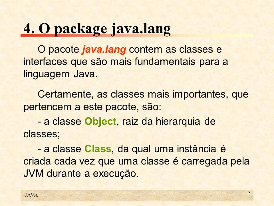 4. O package java.lang O pacote java.lang contem as classes e interfaces que são mais fundamentais para a linguagem Java.