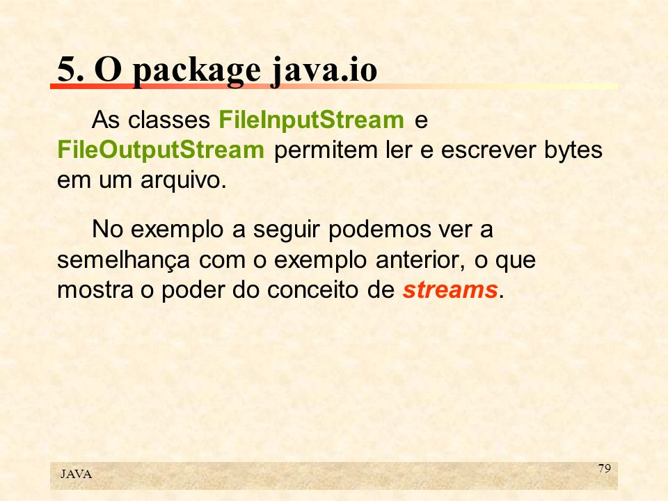 5. O package java.io As classes FileInputStream e FileOutputStream permitem ler e escrever bytes em um arquivo.