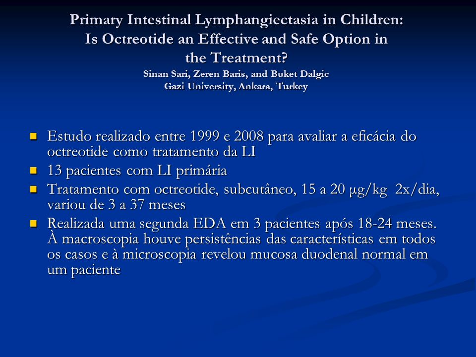 Primary Intestinal Lymphangiectasia in Children: Is Octreotide an Effective and Safe Option in the Treatment Sinan Sari, Zeren Baris, and Buket Dalgic Gazi University, Ankara, Turkey