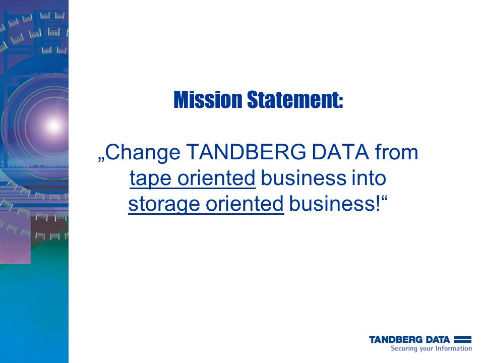 "Mission Statement: ""Change TANDBERG DATA from tape oriented business into storage oriented business!"