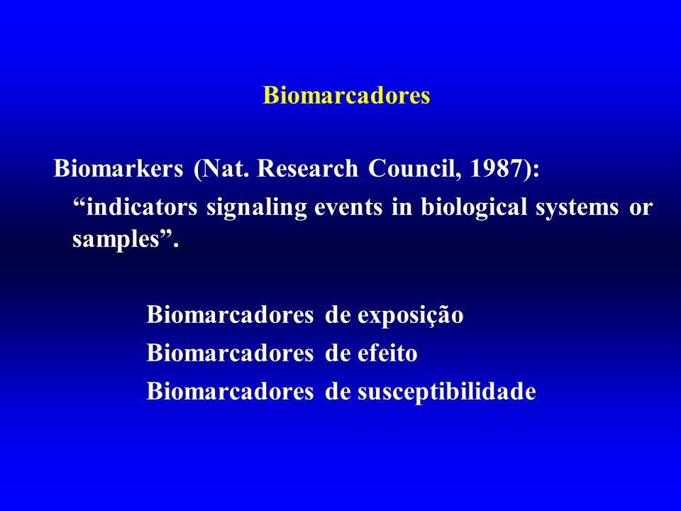 Biomarcadores Biomarkers (Nat. Research Council, 1987): indicators signaling events in biological systems or samples .