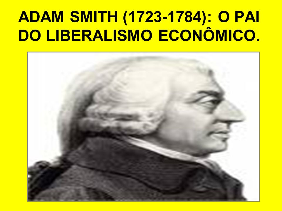 ADAM SMITH ( ): O PAI DO LIBERALISMO ECONÔMICO.