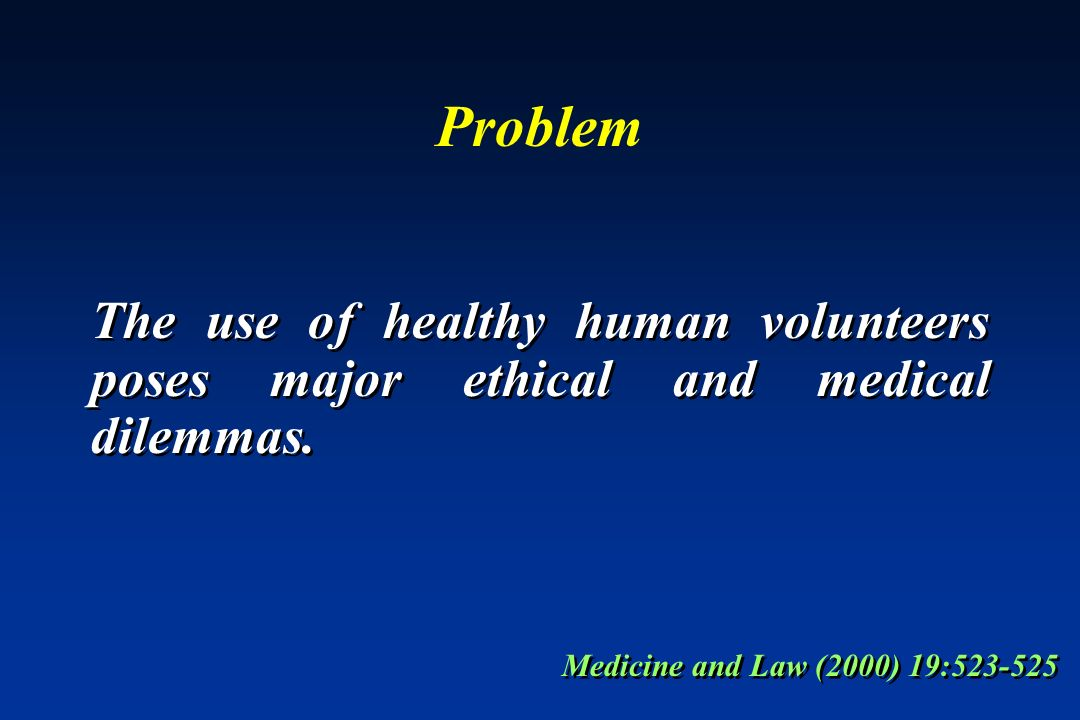 Problem The use of healthy human volunteers poses major ethical and medical dilemmas.