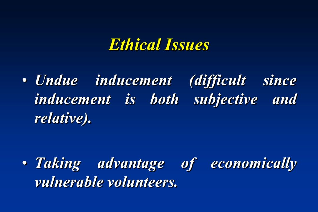 Ethical Issues Undue inducement (difficult since inducement is both subjective and relative).