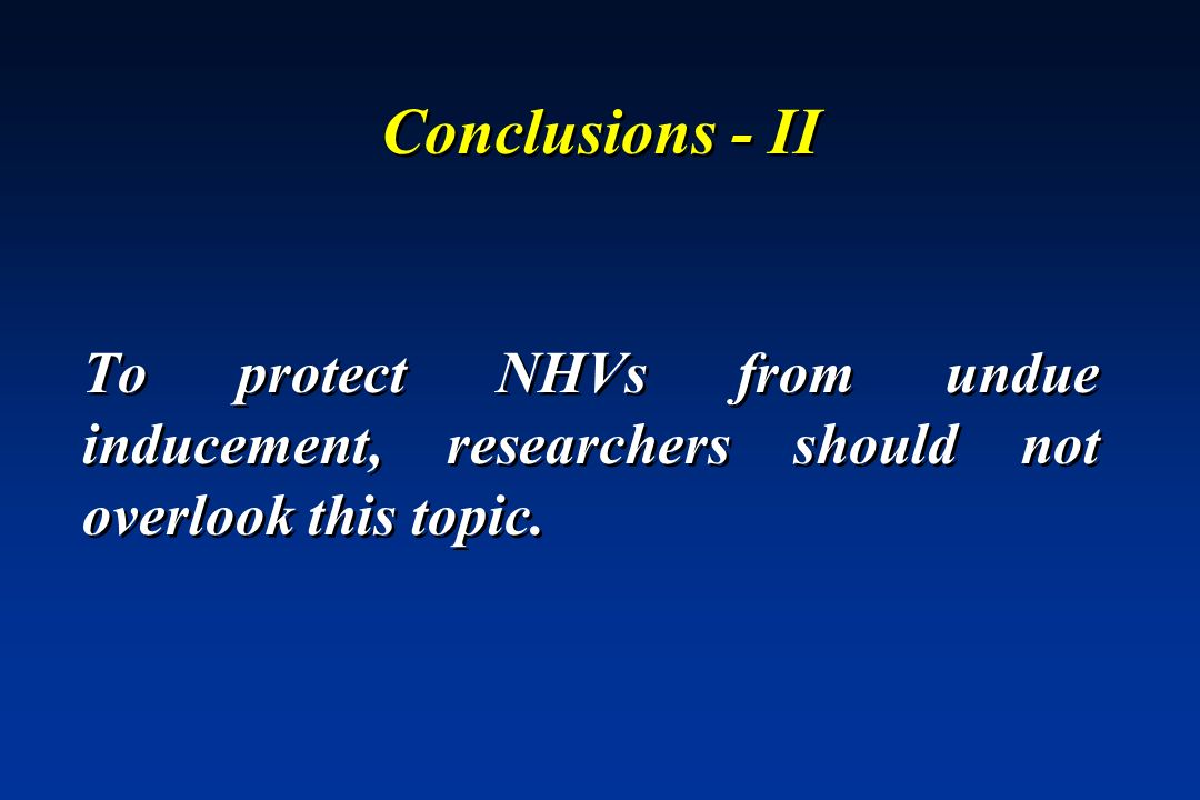 Conclusions - II To protect NHVs from undue inducement, researchers should not overlook this topic.