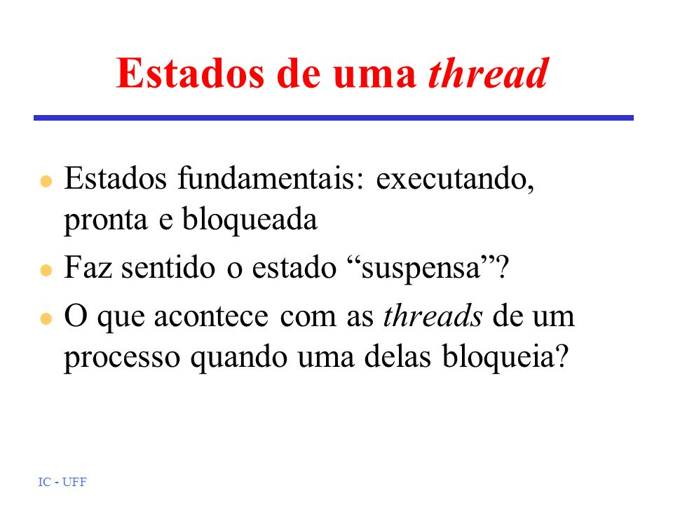 Estados de uma thread Estados fundamentais: executando, pronta e bloqueada. Faz sentido o estado suspensa