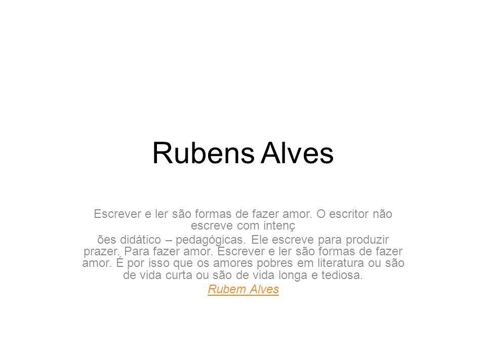 Rubens Alves Escrever E Ler São Formas De Fazer Amor O Escritor Não