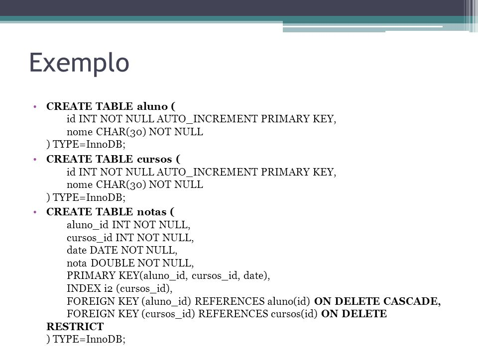 Exemplo CREATE TABLE aluno ( id INT NOT NULL AUTO_INCREMENT PRIMARY KEY, nome CHAR(30) NOT NULL ) TYPE=InnoDB;